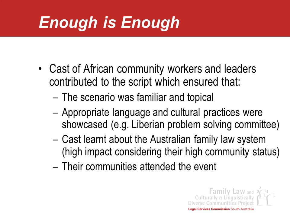 Enough is Enough Cast of African community workers and leaders contributed to the script which ensured that: –The scenario was familiar and topical –A