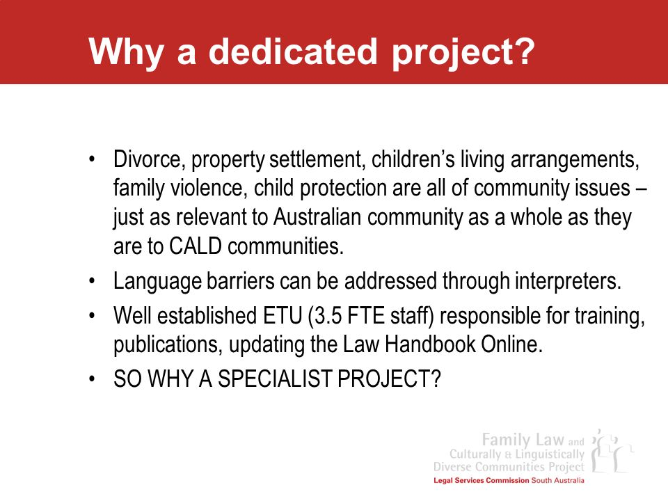 Why a dedicated project? Divorce, property settlement, childrens living arrangements, family violence, child protection are all of community issues –