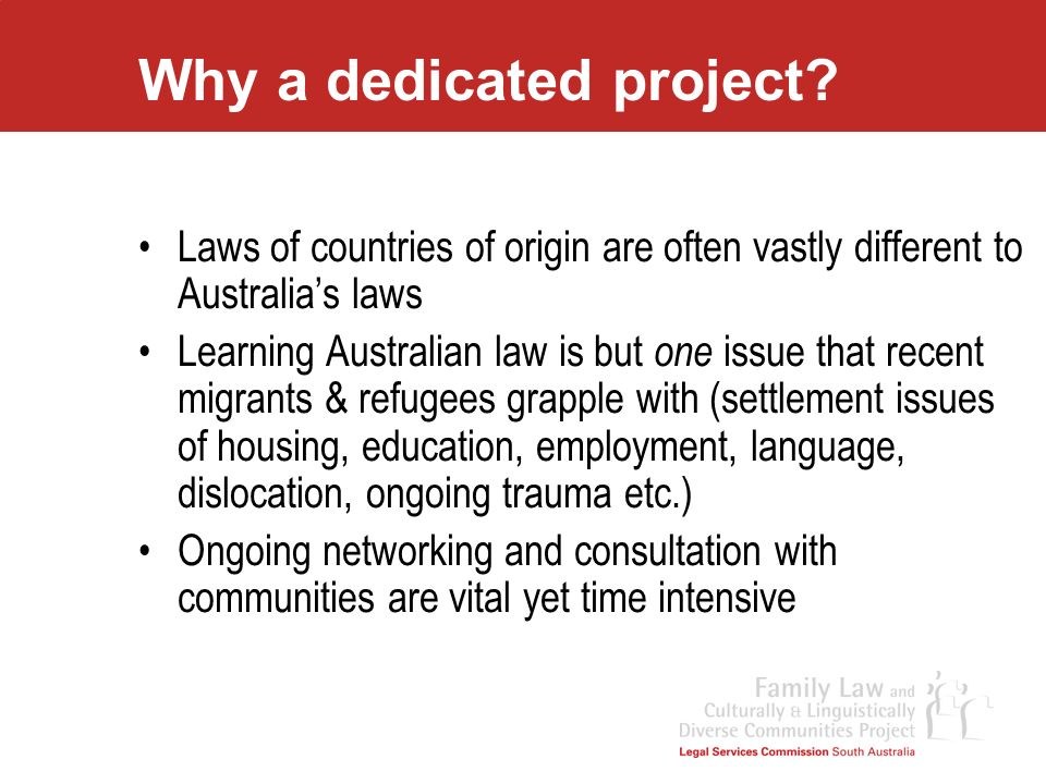 Why a dedicated project? Laws of countries of origin are often vastly different to Australias laws Learning Australian law is but one issue that recen