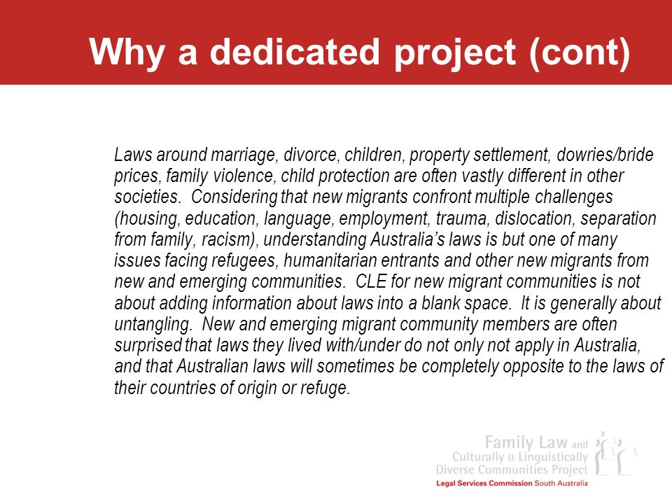 Project Overview Stage One – Pilot Program Project defined –High level sponsorship (Board of Commissioners, Director, Law Foundation) –Strategic partnership-Migrant Resource Centre & Multicultural Communities Council –Funding for 0.5 FTE Worker (Law Foundation of SA) Needs analysis –Research –Reference Group –Community Consultation Education programs –Building relationships –Education methodology –Content (depends on individual community)