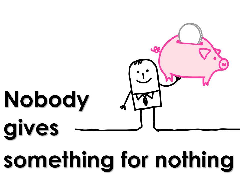 Nobody something for nothing gives