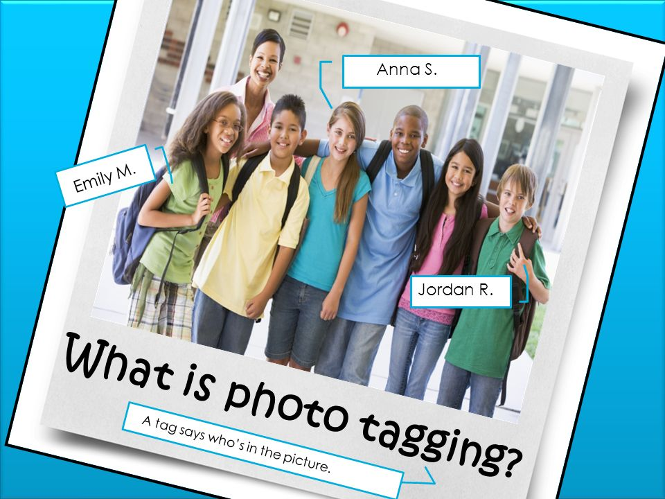 What is photo tagging? Anna S. Jordan R. Emily M. A tag says whos in the picture.