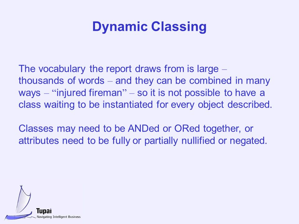 Dynamic Classing The vocabulary the report draws from is large – thousands of words – and they can be combined in many ways – injured fireman – so it is not possible to have a class waiting to be instantiated for every object described.
