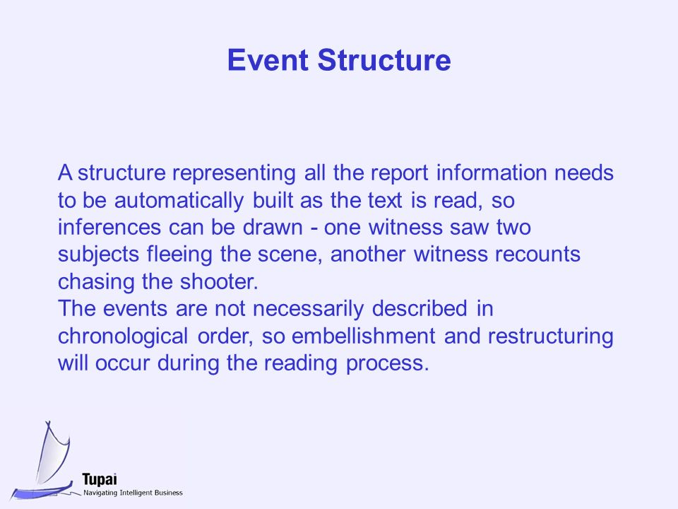 Event Structure A structure representing all the report information needs to be automatically built as the text is read, so inferences can be drawn - one witness saw two subjects fleeing the scene, another witness recounts chasing the shooter.