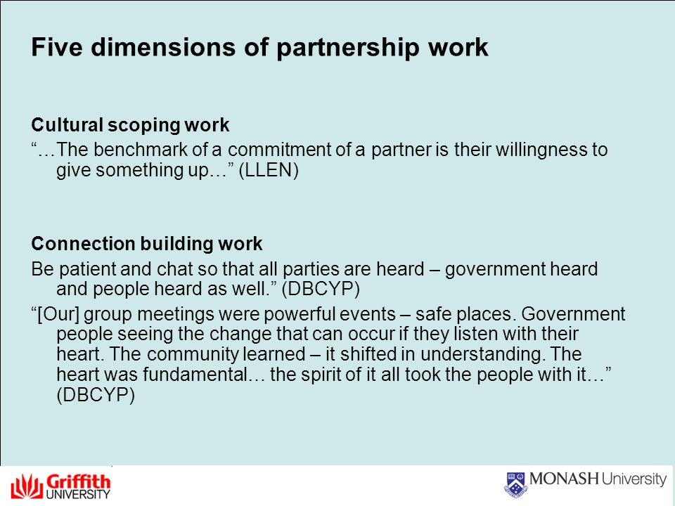 Five dimensions of partnership work Cultural scoping work …The benchmark of a commitment of a partner is their willingness to give something up… (LLEN) Connection building work Be patient and chat so that all parties are heard – government heard and people heard as well.