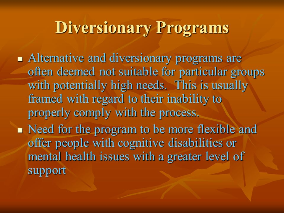 Diversionary Programs Alternative and diversionary programs are often deemed not suitable for particular groups with potentially high needs. This is u