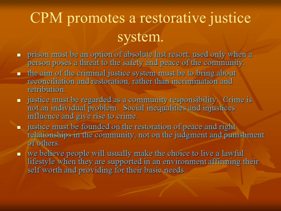 CPM promotes a restorative justice system. prison must be an option of absolute last resort, used only when a person poses a threat to the safety and