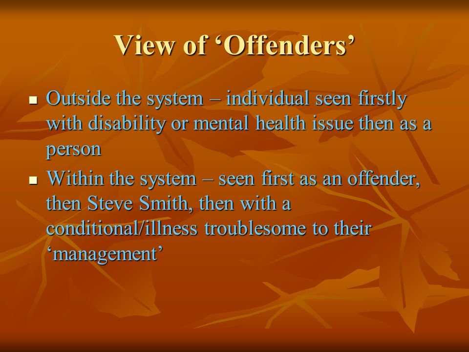 View of Offenders Outside the system – individual seen firstly with disability or mental health issue then as a person Outside the system – individual