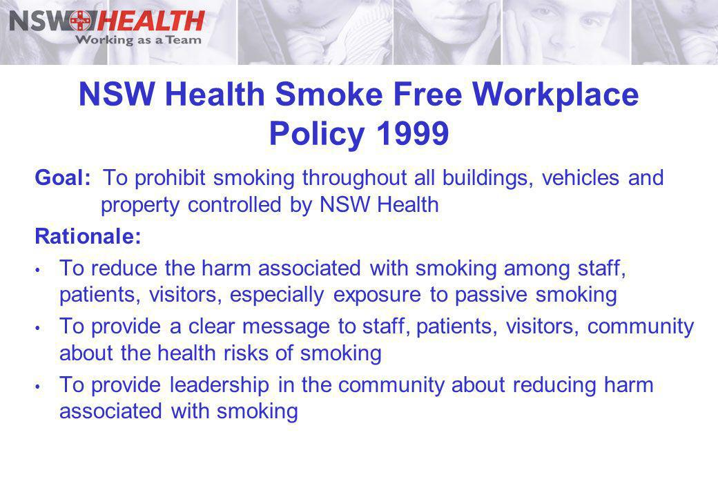 Goal: To prohibit smoking throughout all buildings, vehicles and property controlled by NSW Health Rationale: To reduce the harm associated with smoki
