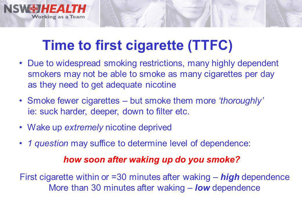 Time to first cigarette (TTFC) Due to widespread smoking restrictions, many highly dependent smokers may not be able to smoke as many cigarettes per d