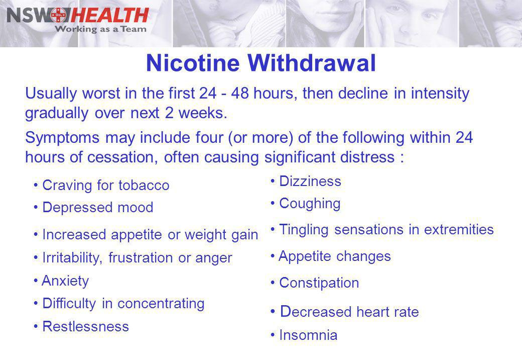 Nicotine Withdrawal Usually worst in the first 24 - 48 hours, then decline in intensity gradually over next 2 weeks. Symptoms may include four (or mor