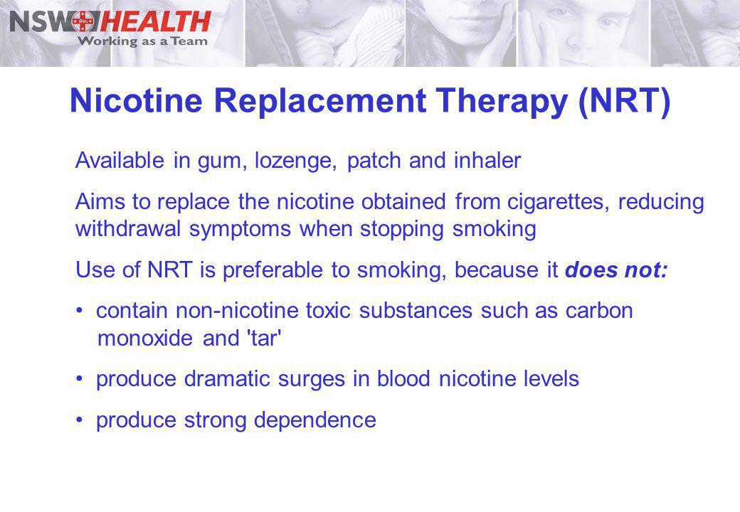 Nicotine Replacement Therapy (NRT) Available in gum, lozenge, patch and inhaler Aims to replace the nicotine obtained from cigarettes, reducing withdr