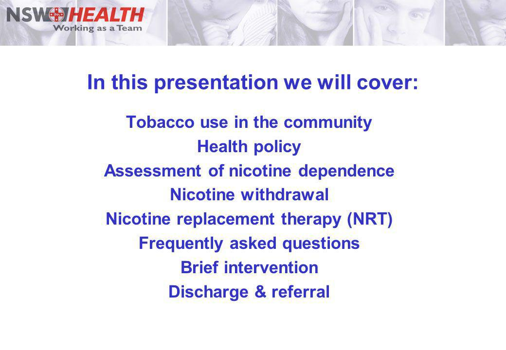 In this presentation we will cover: Tobacco use in the community Health policy Assessment of nicotine dependence Nicotine withdrawal Nicotine replacem