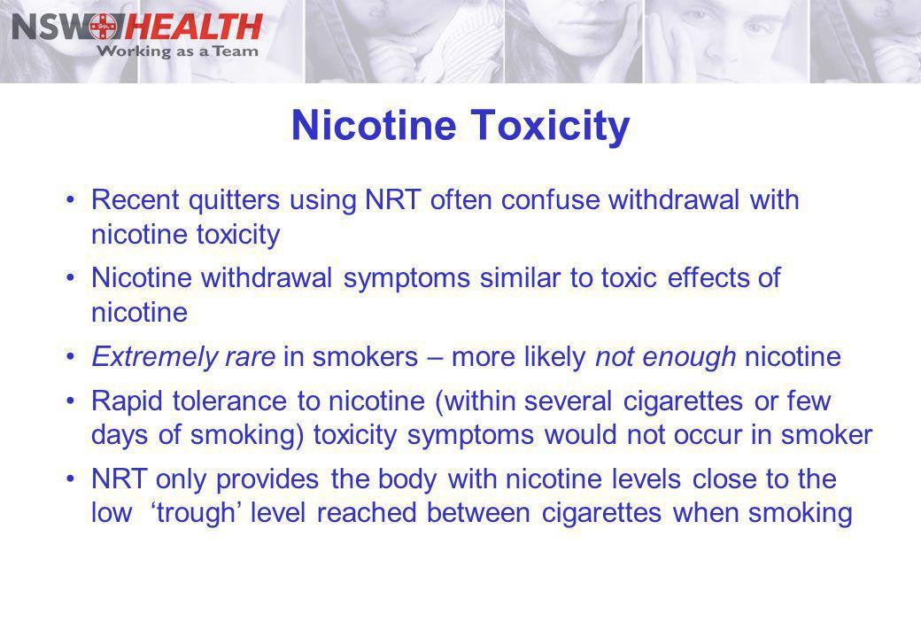 Nicotine Toxicity Recent quitters using NRT often confuse withdrawal with nicotine toxicity Nicotine withdrawal symptoms similar to toxic effects of n