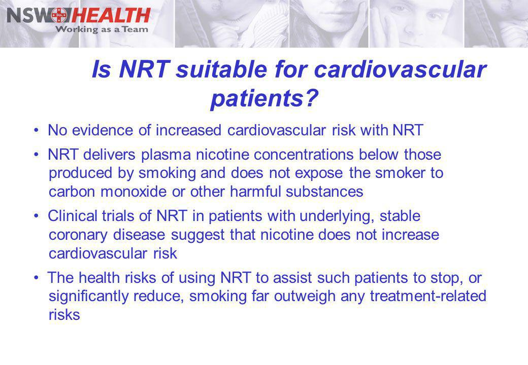Is NRT suitable for cardiovascular patients? No evidence of increased cardiovascular risk with NRT NRT delivers plasma nicotine concentrations below t