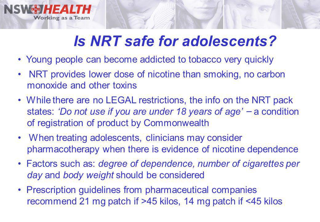 Is NRT safe for adolescents? Young people can become addicted to tobacco very quickly NRT provides lower dose of nicotine than smoking, no carbon mono