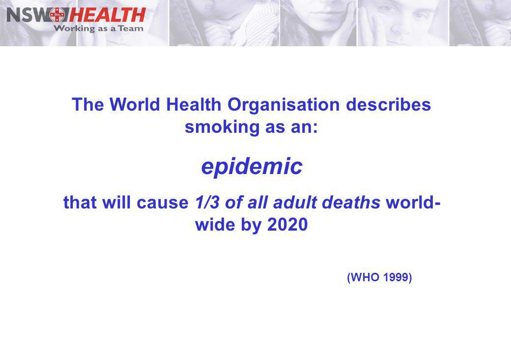 The World Health Organisation describes smoking as an: epidemic that will cause 1/3 of all adult deaths world- wide by 2020 (WHO 1999)
