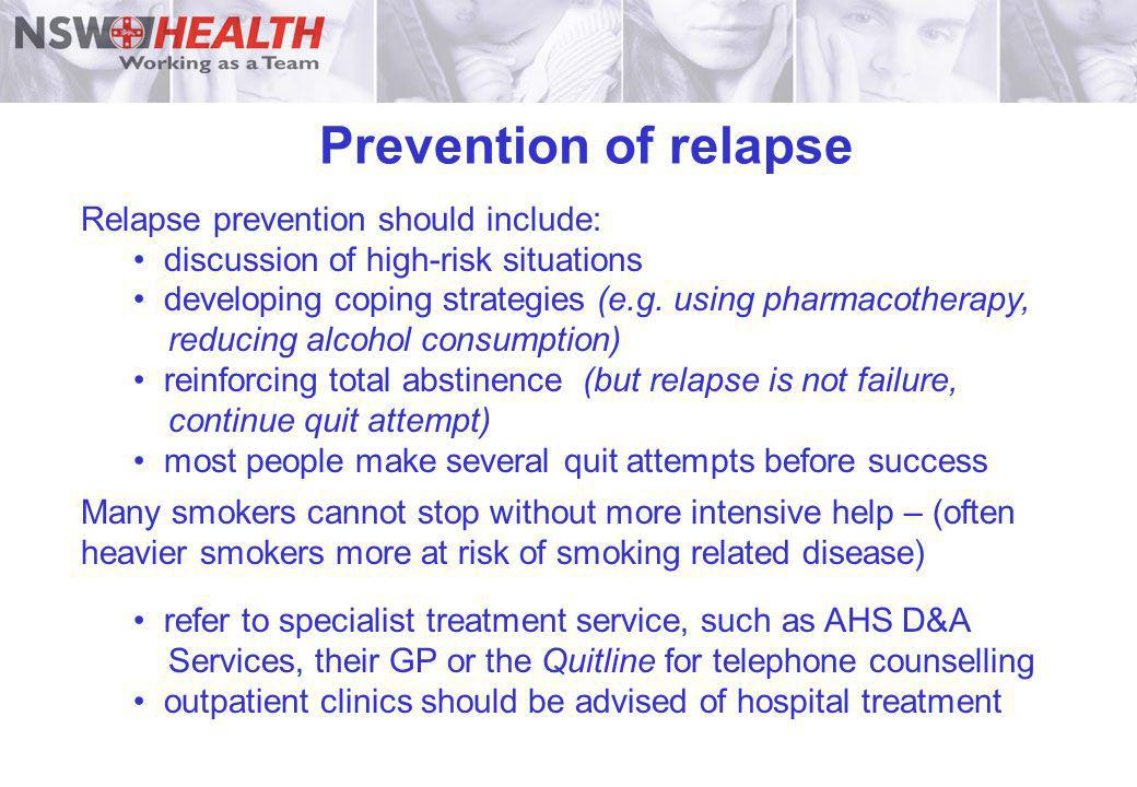 Prevention of relapse Relapse prevention should include: discussion of high-risk situations developing coping strategies (e.g. using pharmacotherapy,