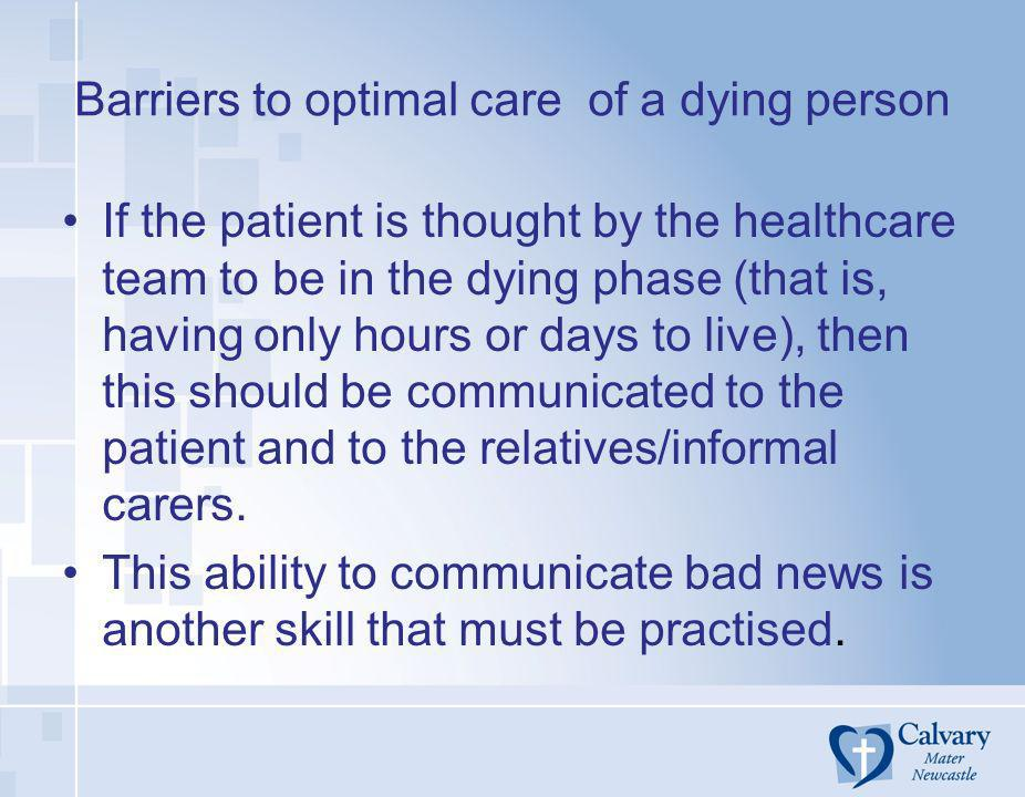 Barriers to optimal care of a dying person If the patient is thought by the healthcare team to be in the dying phase (that is, having only hours or da