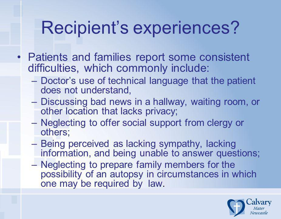 Recipients experiences? Patients and families report some consistent difficulties, which commonly include: –Doctors use of technical language that the