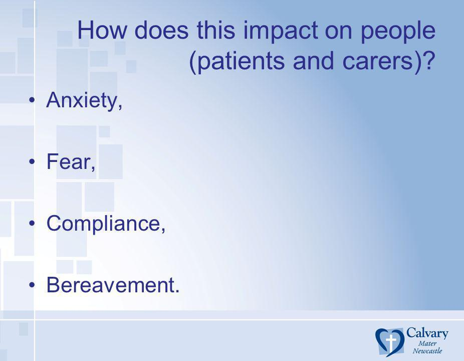 How does this impact on people (patients and carers)? Anxiety, Fear, Compliance, Bereavement.