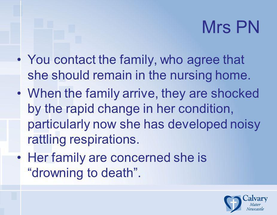 Mrs PN You contact the family, who agree that she should remain in the nursing home. When the family arrive, they are shocked by the rapid change in h