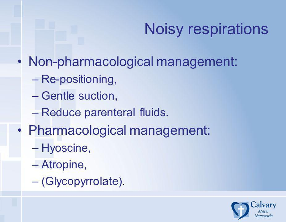 Noisy respirations Non-pharmacological management: –Re-positioning, –Gentle suction, –Reduce parenteral fluids. Pharmacological management: –Hyoscine,