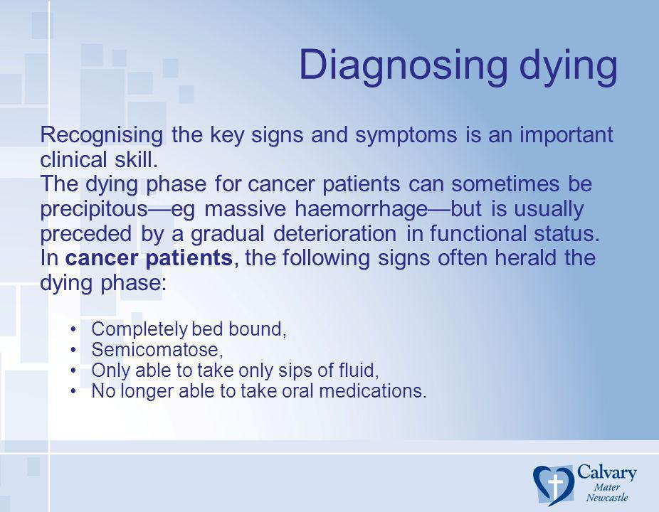 Diagnosing dying Recognising the key signs and symptoms is an important clinical skill. The dying phase for cancer patients can sometimes be precipito