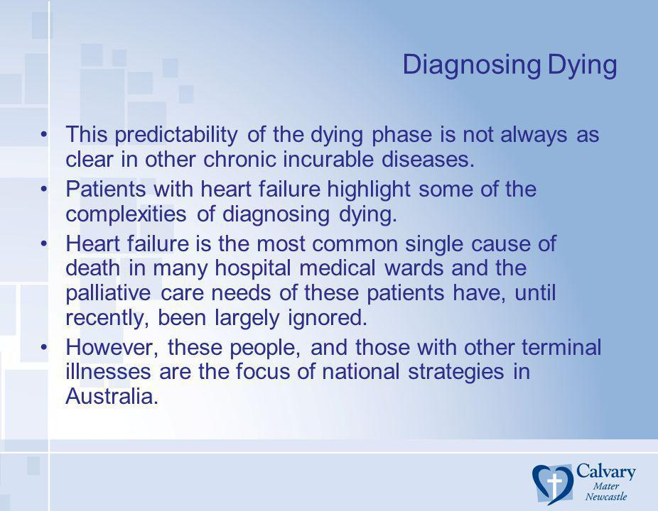 Diagnosing Dying This predictability of the dying phase is not always as clear in other chronic incurable diseases. Patients with heart failure highli