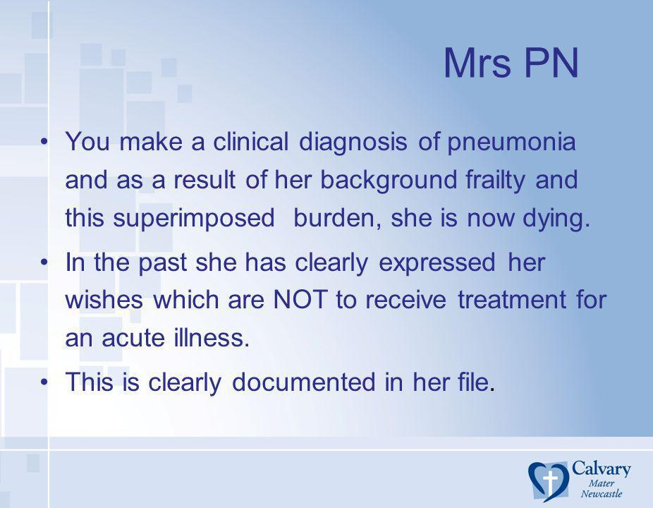 Mrs PN You make a clinical diagnosis of pneumonia and as a result of her background frailty and this superimposed burden, she is now dying. In the pas
