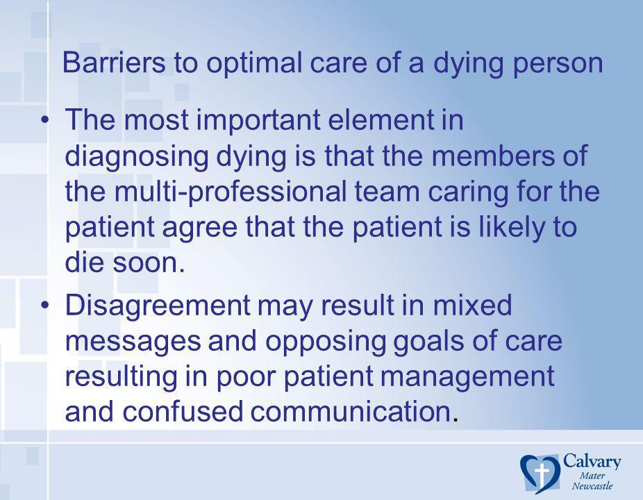 Barriers to optimal care of a dying person The most important element in diagnosing dying is that the members of the multi-professional team caring fo