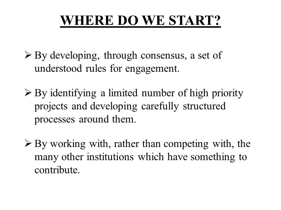 WHERE DO WE START? By developing, through consensus, a set of understood rules for engagement. By identifying a limited number of high priority projec