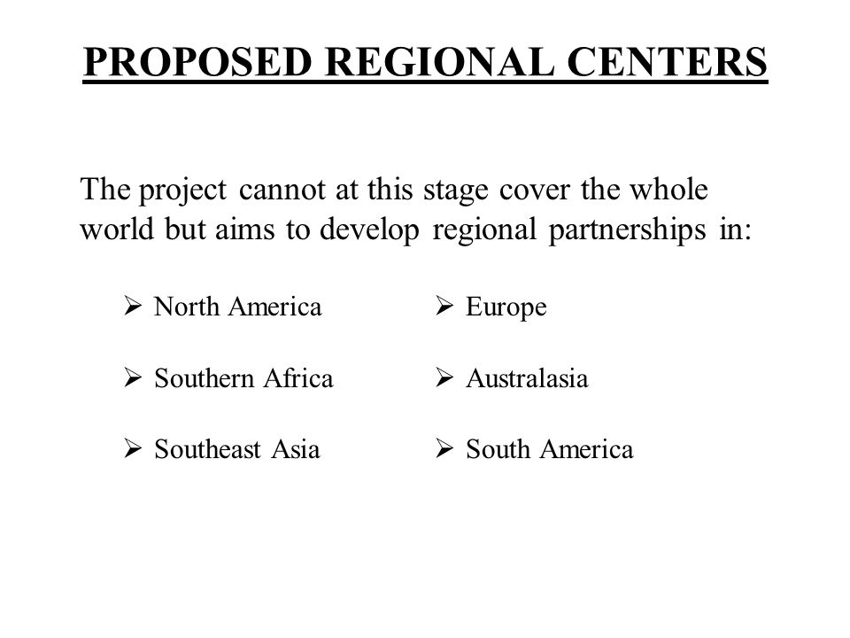 PROPOSED REGIONAL CENTERS North America Southern Africa Southeast Asia Europe Australasia South America The project cannot at this stage cover the who