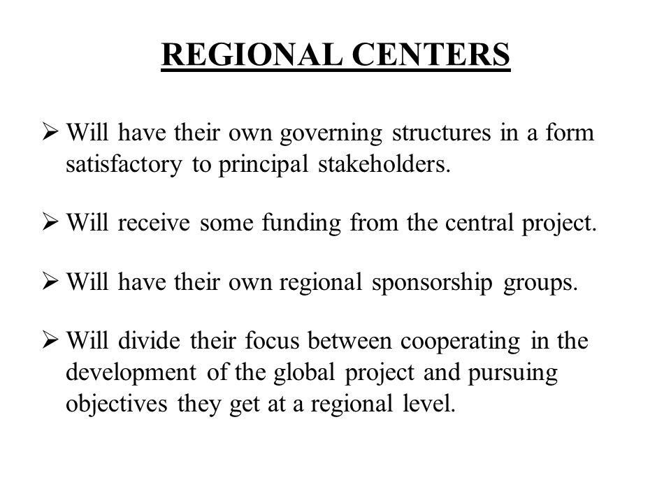 REGIONAL CENTERS Will have their own governing structures in a form satisfactory to principal stakeholders. Will receive some funding from the central
