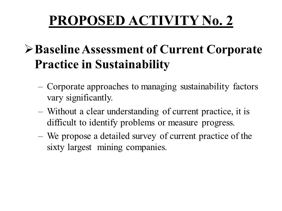 PROPOSED ACTIVITY No. 2 Baseline Assessment of Current Corporate Practice in Sustainability –Corporate approaches to managing sustainability factors v