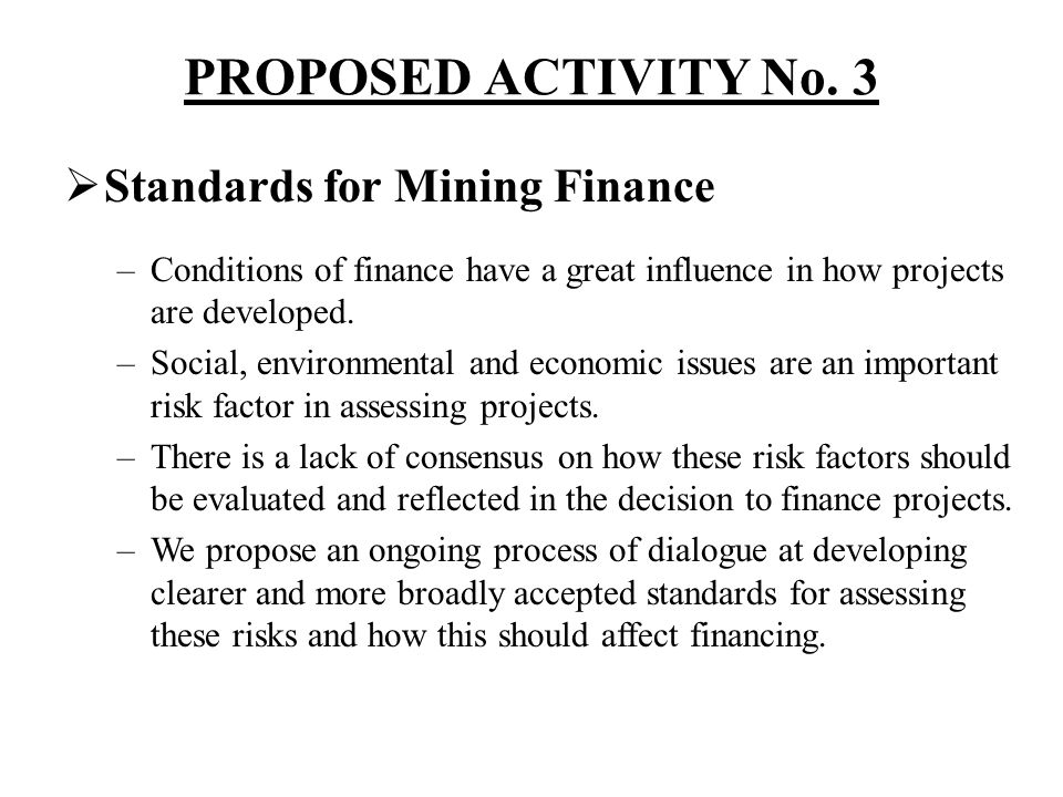 PROPOSED ACTIVITY No. 3 Standards for Mining Finance –Conditions of finance have a great influence in how projects are developed. –Social, environment