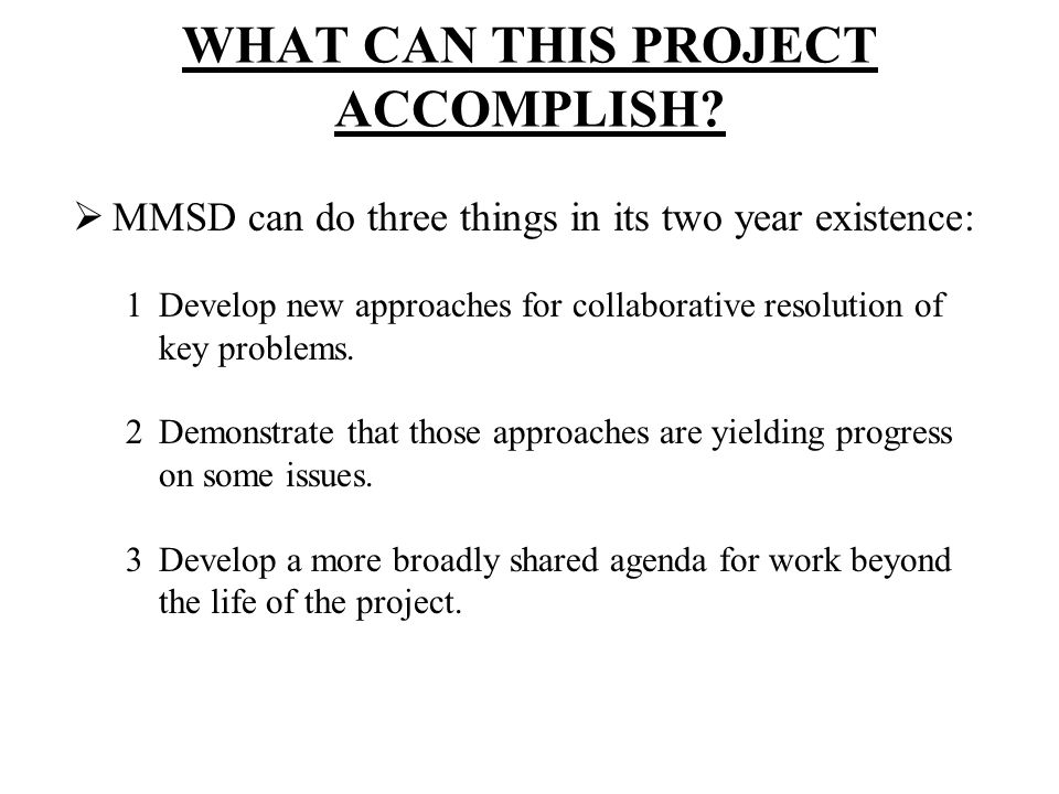 WHAT CAN THIS PROJECT ACCOMPLISH? MMSD can do three things in its two year existence: 1Develop new approaches for collaborative resolution of key prob