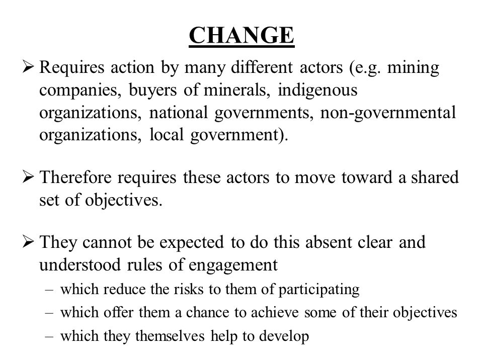 CHANGE Requires action by many different actors (e.g. mining companies, buyers of minerals, indigenous organizations, national governments, non-govern