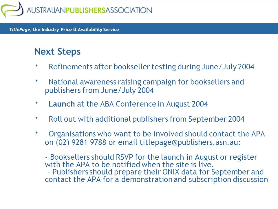 Next Steps · Refinements after bookseller testing during June/July 2004 · National awareness raising campaign for booksellers and publishers from June/July 2004 · Launch at the ABA Conference in August 2004 · Roll out with additional publishers from September 2004 · Organisations who want to be involved should contact the APA on (02) 9281 9788 or email titlepage@publishers.asn.au: - Booksellers should RSVP for the launch in August or register with the APA to be notified when the site is live.
