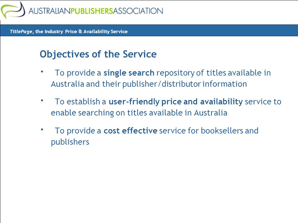 Objectives of the Service · To provide a single search repository of titles available in Australia and their publisher/distributor information · To establish a user-friendly price and availability service to enable searching on titles available in Australia · To provide a cost effective service for booksellers and publishers TitlePage, the Industry Price & Availability Service