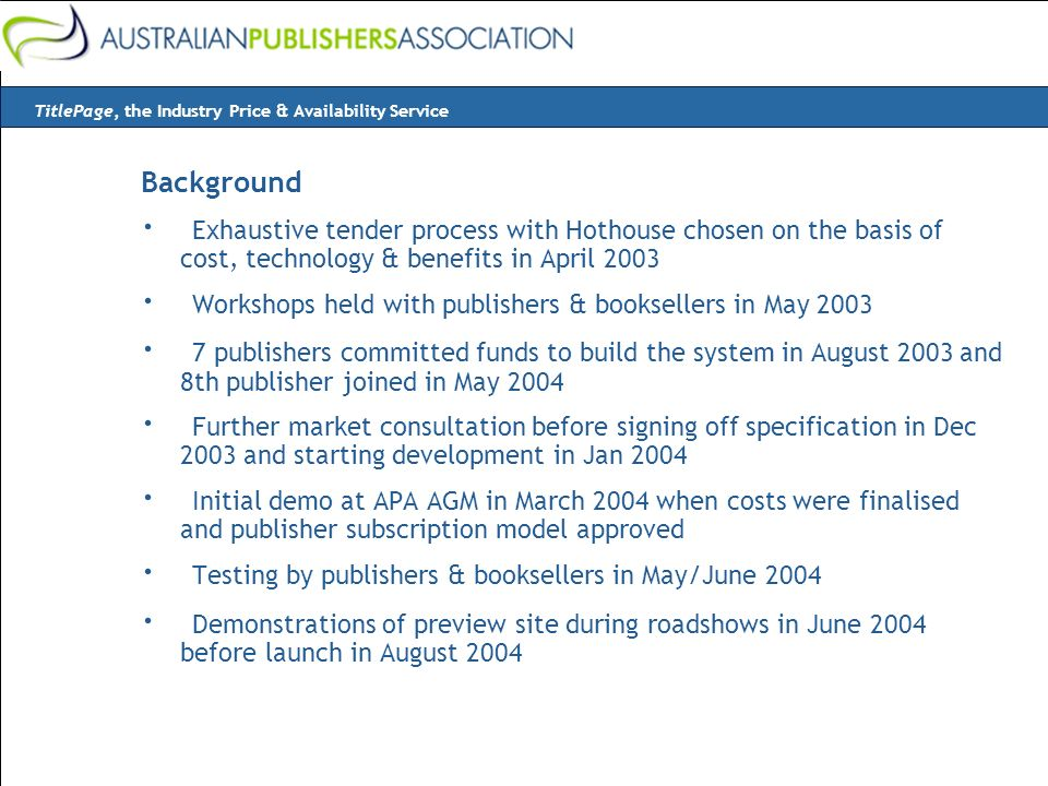 Background · Exhaustive tender process with Hothouse chosen on the basis of cost, technology & benefits in April 2003 · Workshops held with publishers & booksellers in May 2003 · 7 publishers committed funds to build the system in August 2003 and 8th publisher joined in May 2004 · Further market consultation before signing off specification in Dec 2003 and starting development in Jan 2004 · Initial demo at APA AGM in March 2004 when costs were finalised and publisher subscription model approved · Testing by publishers & booksellers in May/June 2004 · Demonstrations of preview site during roadshows in June 2004 before launch in August 2004 TitlePage, the Industry Price & Availability Service