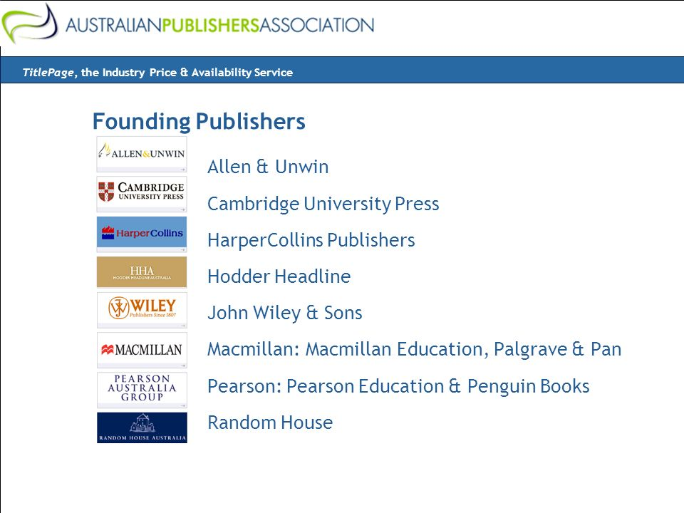 Allen & Unwin Cambridge University Press HarperCollins Publishers Hodder Headline John Wiley & Sons Macmillan: Macmillan Education, Palgrave & Pan Pearson: Pearson Education & Penguin Books Random House TitlePage, the Industry Price & Availability Service Founding Publishers