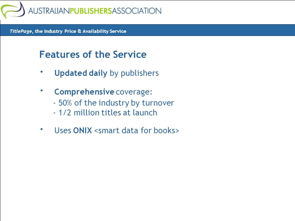 Features of the Service · Updated daily by publishers · Comprehensive coverage: - 50% of the industry by turnover - 1/2 million titles at launch · Uses ONIX TitlePage, the Industry Price & Availability Service