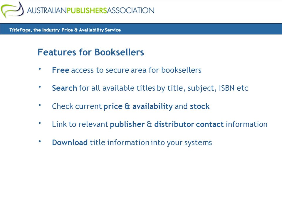 Features for Booksellers · Free access to secure area for booksellers · Search for all available titles by title, subject, ISBN etc · Check current price & availability and stock · Link to relevant publisher & distributor contact information · Download title information into your systems TitlePage, the Industry Price & Availability Service