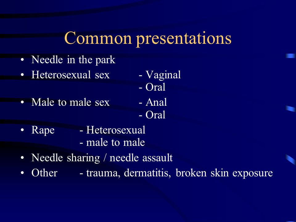 Common presentations Needle in the park Heterosexual sex- Vaginal - Oral Male to male sex- Anal - Oral Rape- Heterosexual - male to male Needle sharin