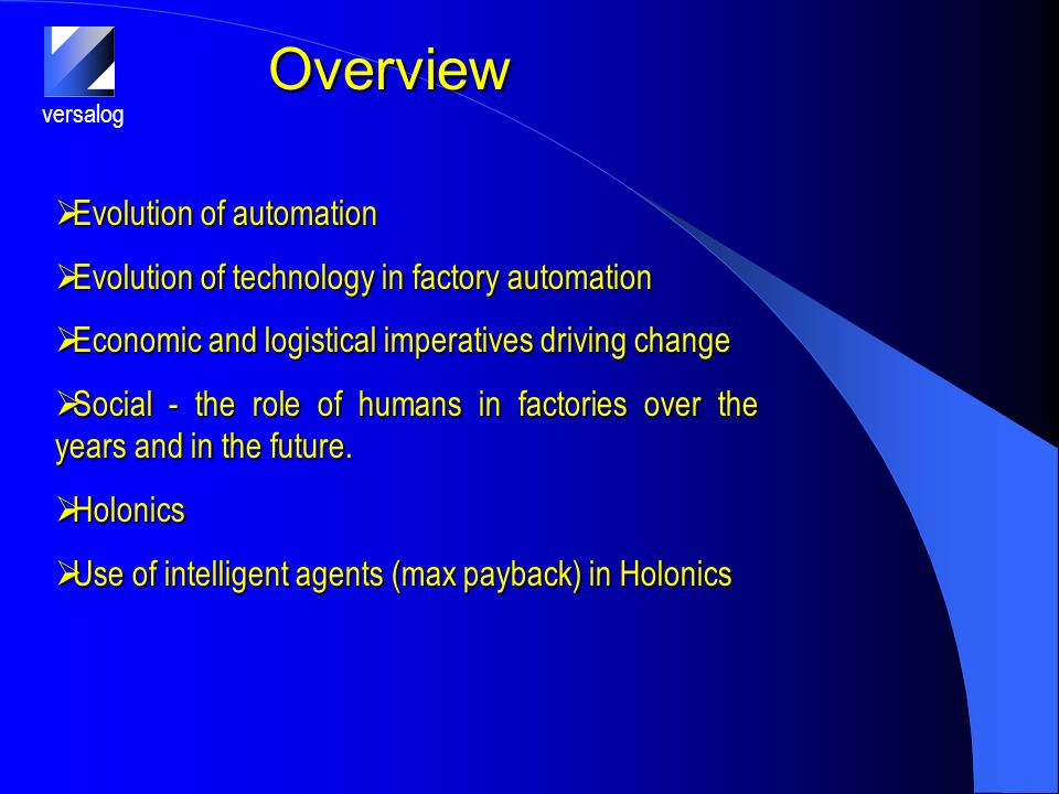 versalog Overview Evolution of automation Evolution of automation Evolution of technology in factory automation Evolution of technology in factory automation Economic and logistical imperatives driving change Economic and logistical imperatives driving change Social - the role of humans in factories over the years and in the future.