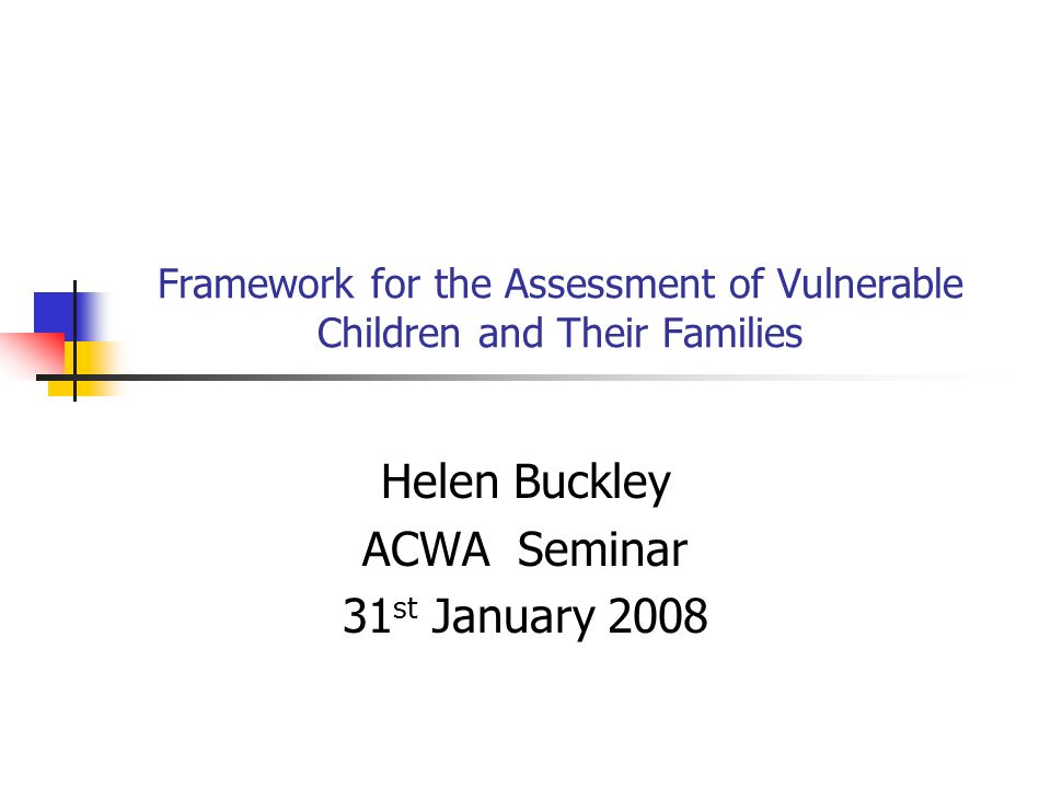 Framework for the Assessment of Vulnerable Children and Their Families Helen Buckley ACWA Seminar 31 st January 2008