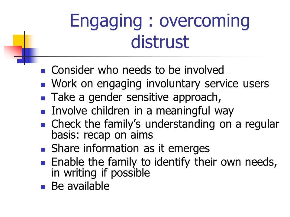 Engaging : overcoming distrust Consider who needs to be involved Work on engaging involuntary service users Take a gender sensitive approach, Involve