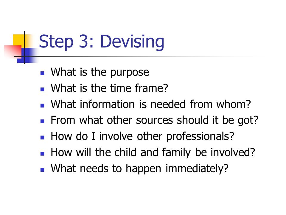 Step 3: Devising What is the purpose What is the time frame? What information is needed from whom? From what other sources should it be got? How do I
