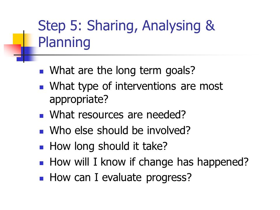 Step 5: Sharing, Analysing & Planning What are the long term goals? What type of interventions are most appropriate? What resources are needed? Who el